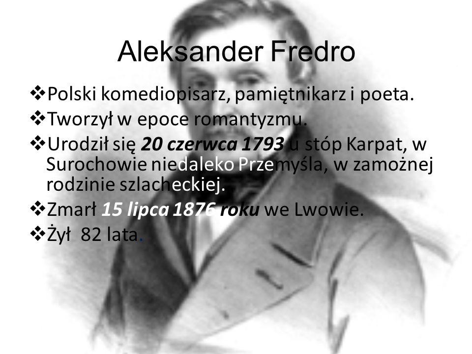 Aleksander Fredro Polski komediopisarz, pamiętnikarz i poeta. Tworzył w epoce romantyzmu. Urodził się 20 czerwca 1793 u stóp Karpat, w Surochowie nied