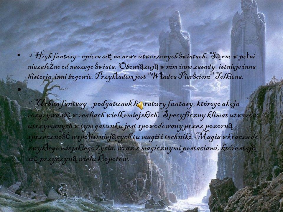High fantasy - opiera si ę na nowo utworzonych ś wiatach. S ą one w pe ł ni niezale ż ne od naszego ś wiata. Obowi ą zuj ą w nim inne zasady, istnieje