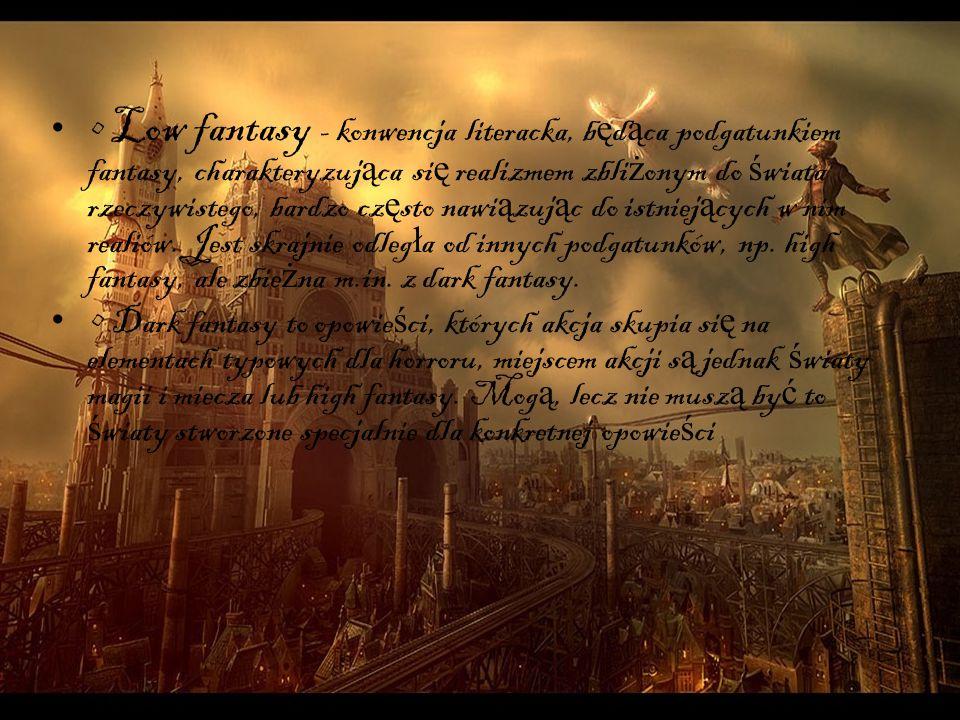 Low fantasy - konwencja literacka, b ę d ą ca podgatunkiem fantasy, charakteryzuj ą ca si ę realizmem zbli ż onym do ś wiata rzeczywistego, bardzo cz