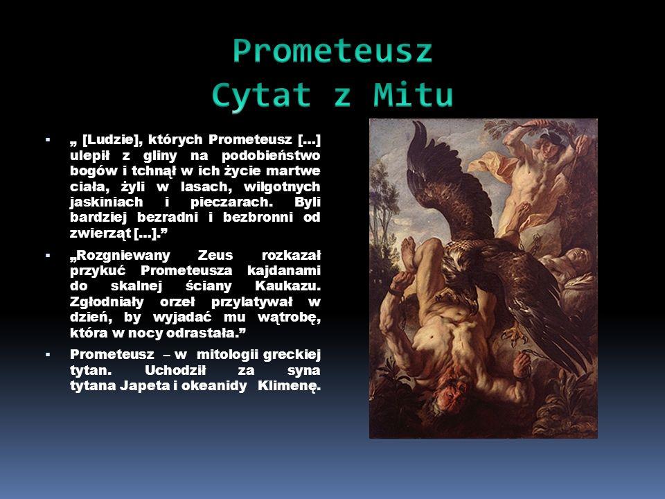 [Ludzie], których Prometeusz […] ulepił z gliny na podobieństwo bogów i tchnął w ich życie martwe ciała, żyli w lasach, wilgotnych jaskiniach i piecza