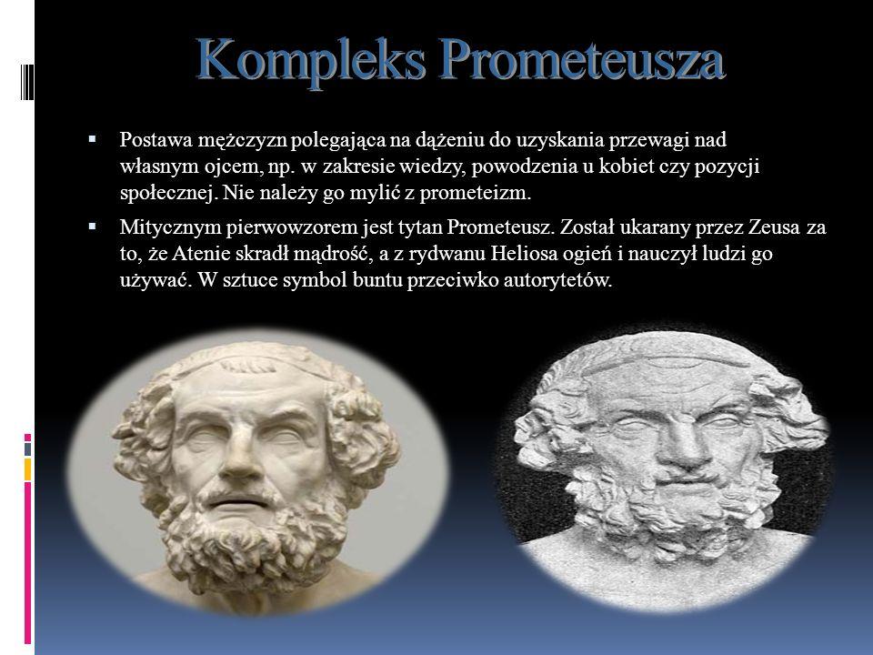 Kompleks Prometeusza Postawa mężczyzn polegająca na dążeniu do uzyskania przewagi nad własnym ojcem, np. w zakresie wiedzy, powodzenia u kobiet czy po