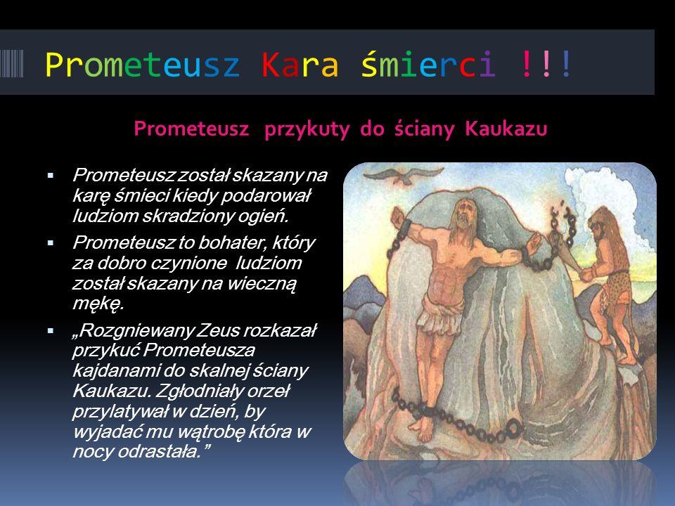 Prometeusz Kara śmierci !!! Prometeusz przykuty do ściany Kaukazu Prometeusz został skazany na karę śmieci kiedy podarował ludziom skradziony ogień. P