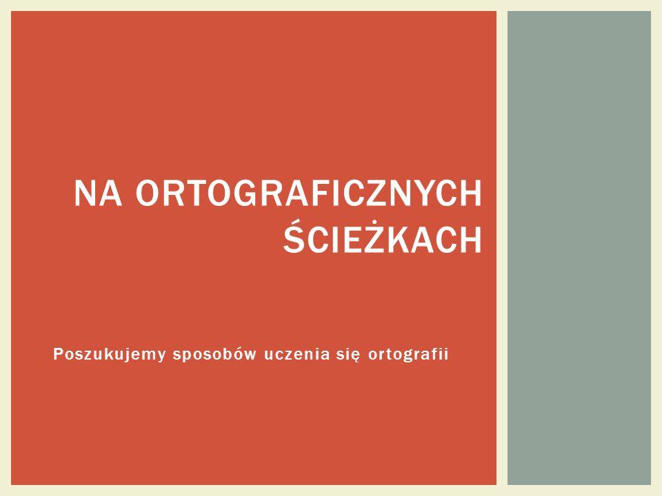 Poszukujemy sposobów uczenia się ortografii NA ORTOGRAFICZNYCH ŚCIEŻKACH