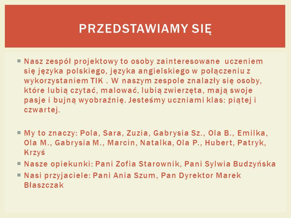 Nasz zespół projektowy to osoby zainteresowane uczeniem się języka polskiego, języka angielskiego w połączeniu z wykorzystaniem TIK. W naszym zespole