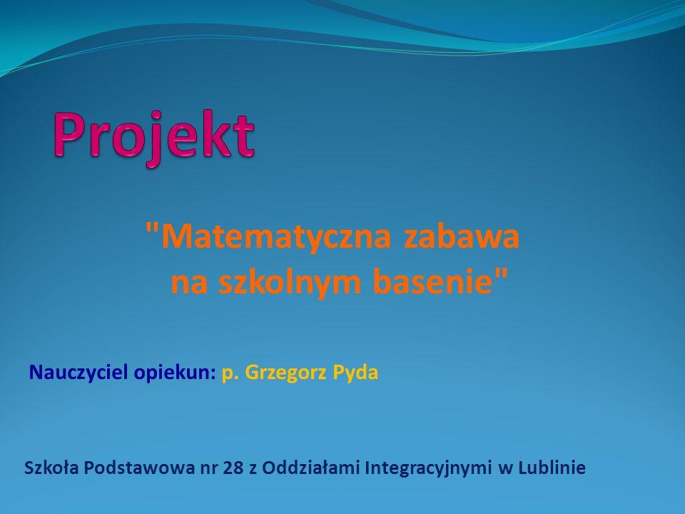 Szkoła Podstawowa nr 28 z Oddziałami Integracyjnymi w Lublinie Matematyczna zabawa na szkolnym basenie Nauczyciel opiekun: p.