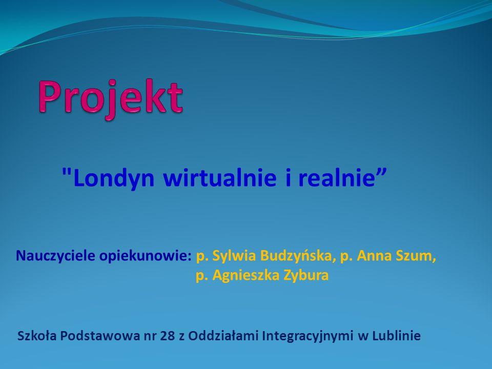 Szkoła Podstawowa nr 28 z Oddziałami Integracyjnymi w Lublinie Londyn wirtualnie i realnie Nauczyciele opiekunowie: p.