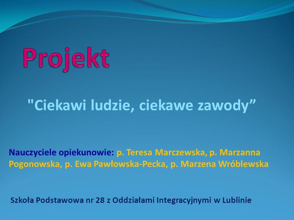 Szkoła Podstawowa nr 28 z Oddziałami Integracyjnymi w Lublinie Ciekawi ludzie, ciekawe zawody Nauczyciele opiekunowie: p.