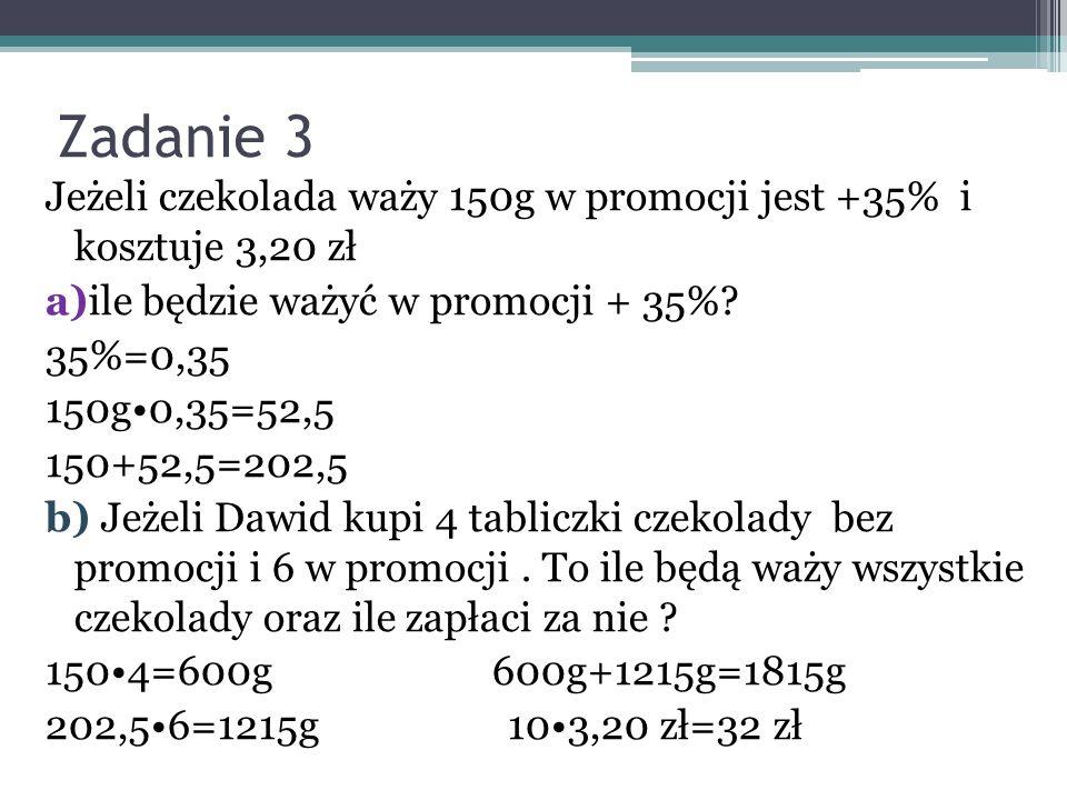 Zadanie 3 Jeżeli czekolada waży 150g w promocji jest +35% i kosztuje 3,20 zł a)ile będzie ważyć w promocji + 35%? 35%=0,35 150g0,35=52,5 150+52,5=202,