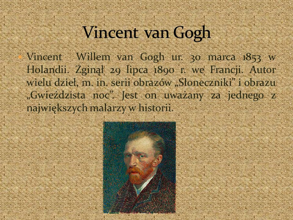 Vincent Willem van Gogh ur. 30 marca 1853 w Holandii. Zginął 29 lipca 1890 r. we Francji. Autor wielu dzieł, m. in. serii obrazów Słoneczniki i obrazu