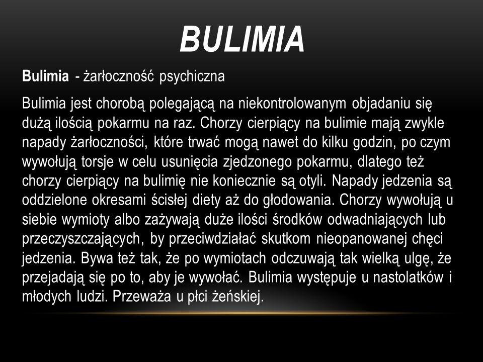 BULIMIA Bulimia - żarłoczność psychiczna Bulimia jest chorobą polegającą na niekontrolowanym objadaniu się dużą ilością pokarmu na raz.