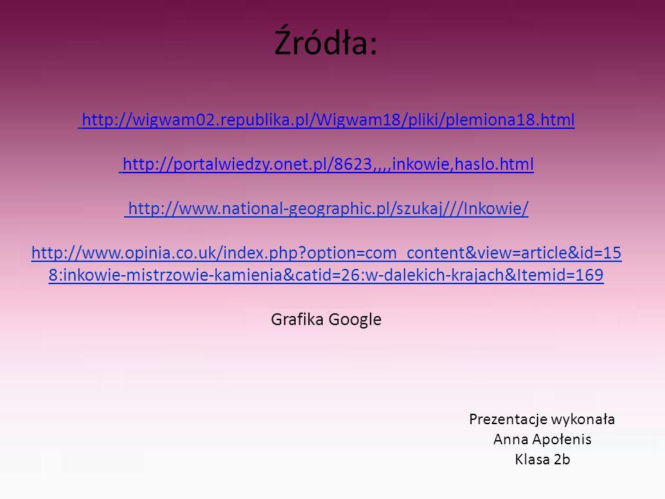 Źródła: http://wigwam02.republika.pl/Wigwam18/pliki/plemiona18.html http://portalwiedzy.onet.pl/8623,,,,inkowie,haslo.html http://www.national-geographic.pl/szukaj///Inkowie/ http://www.opinia.co.uk/index.php?option=com_content&view=article&id=15 8:inkowie-mistrzowie-kamienia&catid=26:w-dalekich-krajach&Itemid=169 Grafika Google http://wigwam02.republika.pl/Wigwam18/pliki/plemiona18.htmlhttp://portalwiedzy.onet.pl/8623,,,,inkowie,haslo.html Prezentacje wykonała Anna Apołenis Klasa 2b