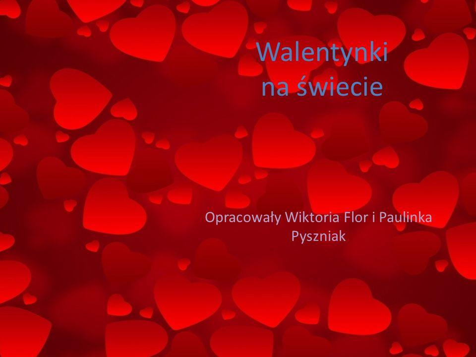 Walentynki na świecie Opracowały Wiktoria Flor i Paulinka Pyszniak