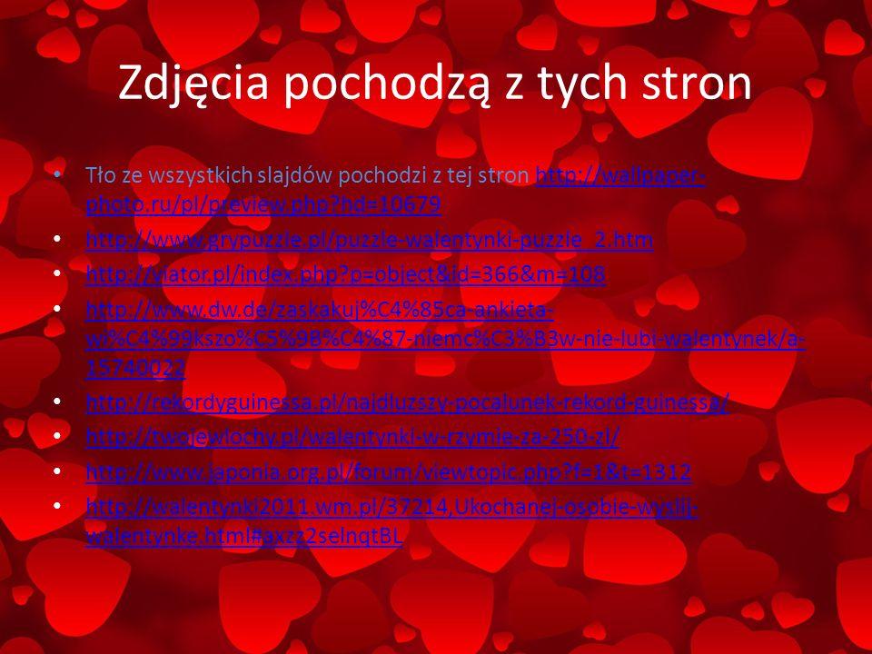 Zdjęcia pochodzą z tych stron Tło ze wszystkich slajdów pochodzi z tej stron http://wallpaper- photo.ru/pl/preview.php?hd=10679http://wallpaper- photo.ru/pl/preview.php?hd=10679 http://www.grypuzzle.pl/puzzle-walentynki-puzzle_2.htm http://viator.pl/index.php?p=object&id=366&m=108 http://www.dw.de/zaskakuj%C4%85ca-ankieta- wi%C4%99kszo%C5%9B%C4%87-niemc%C3%B3w-nie-lubi-walentynek/a- 15740022 http://www.dw.de/zaskakuj%C4%85ca-ankieta- wi%C4%99kszo%C5%9B%C4%87-niemc%C3%B3w-nie-lubi-walentynek/a- 15740022 http://rekordyguinessa.pl/najdluzszy-pocalunek-rekord-guinessa/ http://twojewlochy.pl/walentynki-w-rzymie-za-250-zl/ http://www.japonia.org.pl/forum/viewtopic.php?f=1&t=1312 http://walentynki2011.wm.pl/37214,Ukochanej-osobie-wyslij- walentynke.html#axzz2selnqtBL http://walentynki2011.wm.pl/37214,Ukochanej-osobie-wyslij- walentynke.html#axzz2selnqtBL