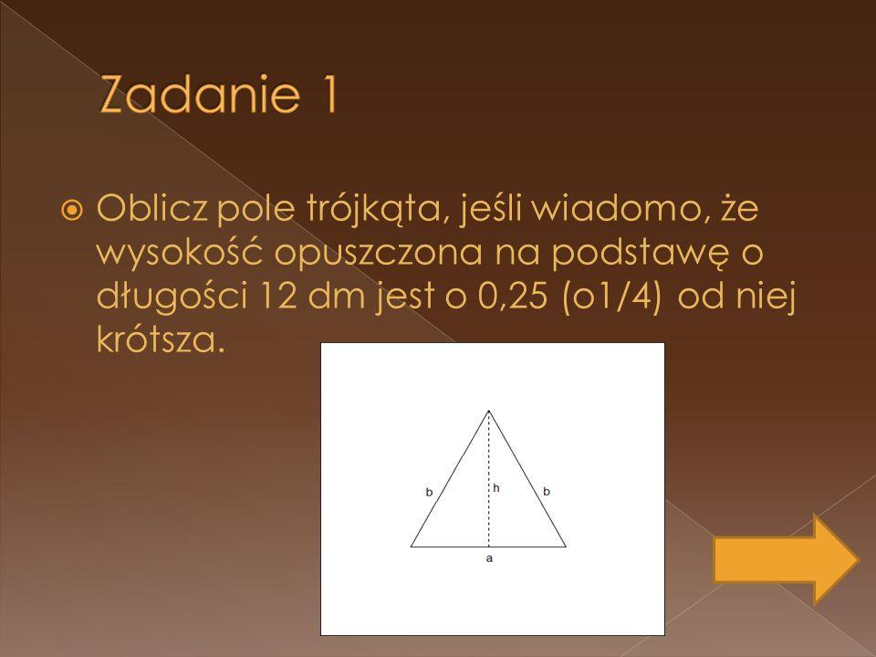 Oblicz pole trójkąta, jeśli wiadomo, że wysokość opuszczona na podstawę o długości 12 dm jest o 0,25 (o1/4) od niej krótsza.