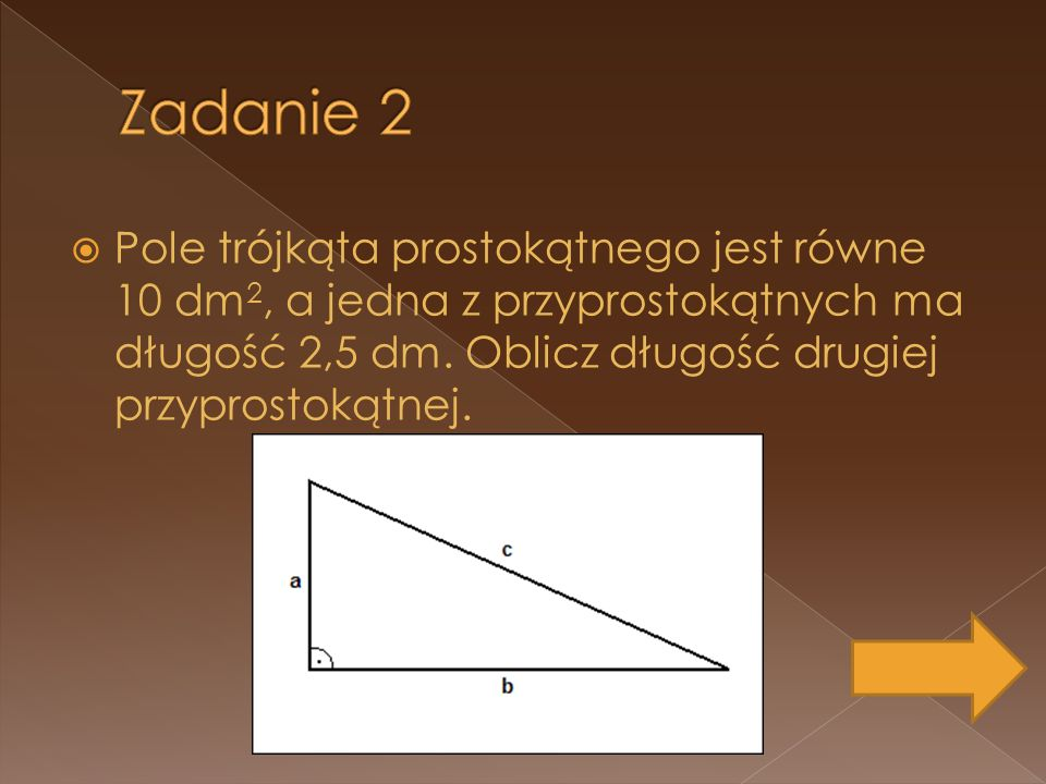 Pole trójkąta prostokątnego jest równe 10 dm 2, a jedna z przyprostokątnych ma długość 2,5 dm. Oblicz długość drugiej przyprostokątnej.