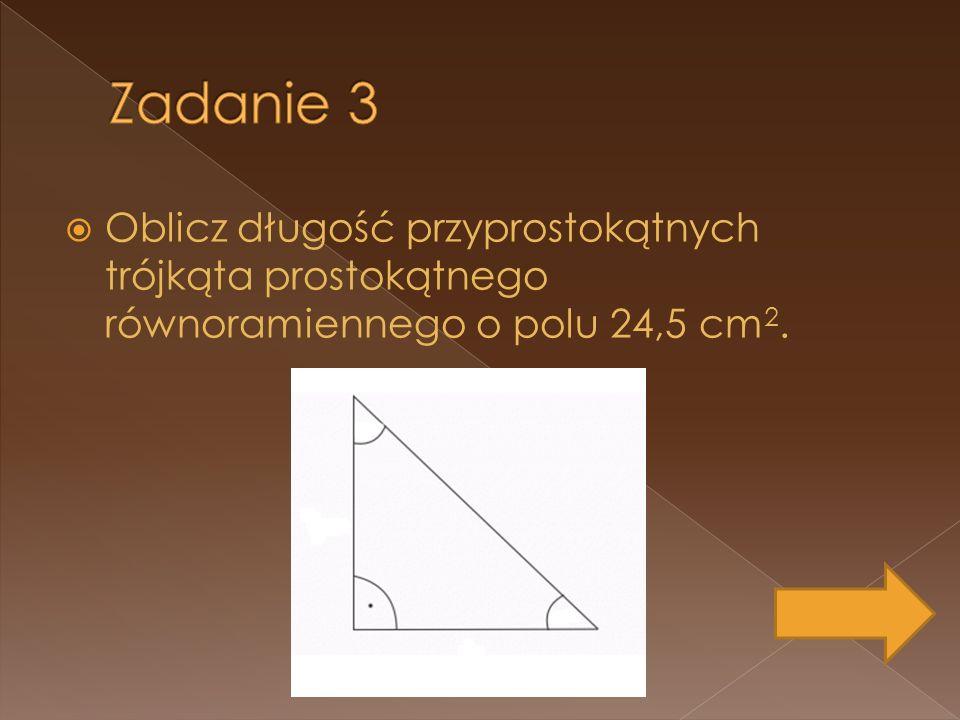 Oblicz długość przyprostokątnych trójkąta prostokątnego równoramiennego o polu 24,5 cm 2.