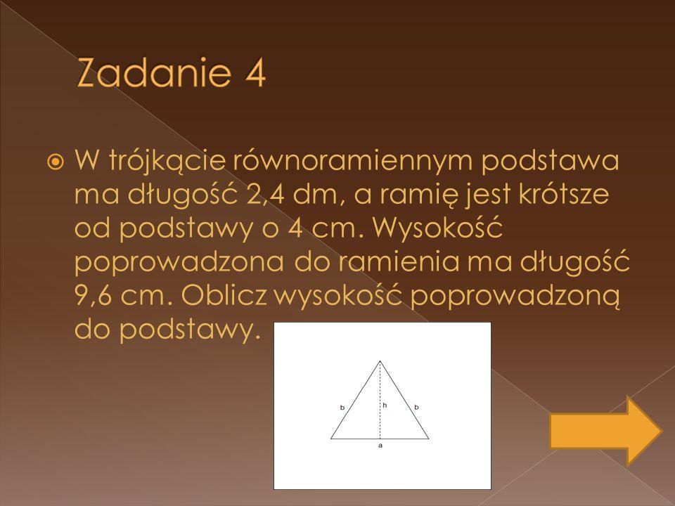 W trójkącie równoramiennym podstawa ma długość 2,4 dm, a ramię jest krótsze od podstawy o 4 cm. Wysokość poprowadzona do ramienia ma długość 9,6 cm. O