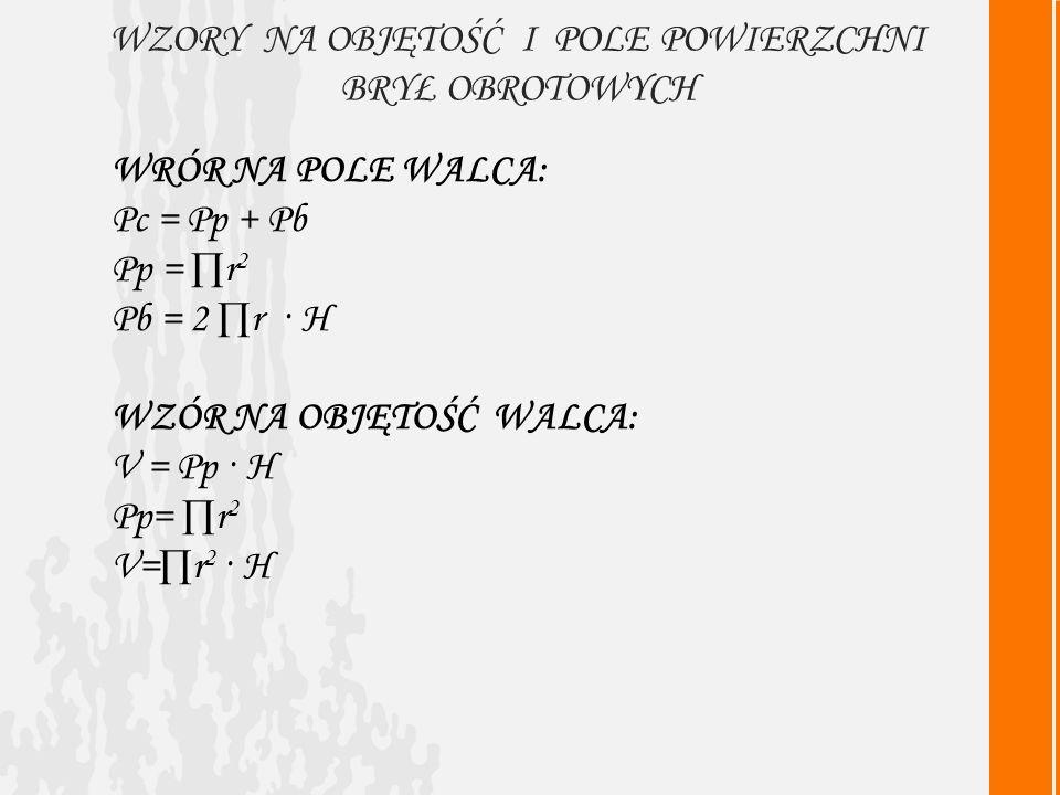 WZORY NA OBJĘTOŚĆ I POLE POWIERZCHNI BRYŁ OBROTOWYCH WRÓR NA POLE WALCA: Pc = Pp + Pb Pp = r 2 Pb = 2 r · H WZÓR NA OBJĘTOŚĆ WALCA: V = Pp · H Pp= r 2 V=r 2 · H