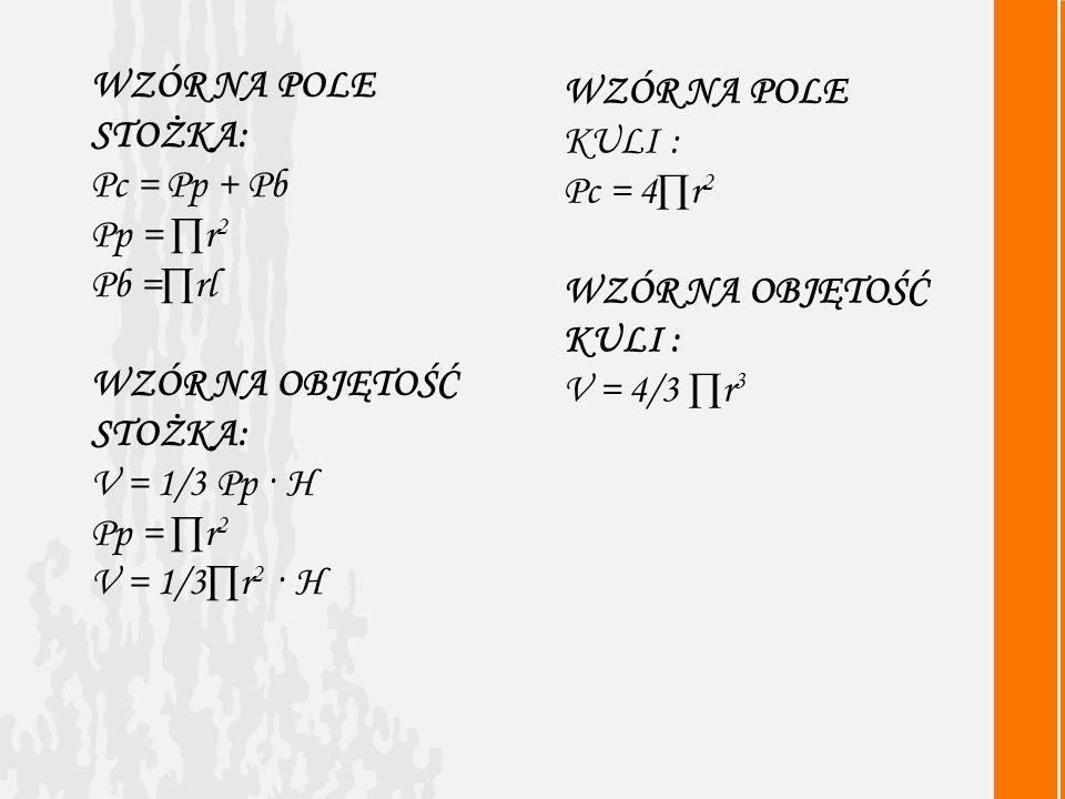 WZÓR NA POLE STOŻKA: Pc = Pp + Pb Pp = r 2 Pb =rl WZÓR NA OBJĘTOŚĆ STOŻKA: V = 1/3 Pp · H Pp = r 2 V = 1/3r 2 · H WZÓR NA POLE KULI : Pc = 4r 2 WZÓR NA OBJĘTOŚĆ KULI : V = 4/3 r 3