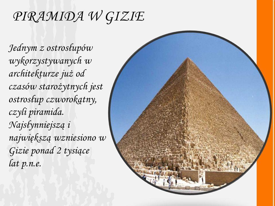 PIRAMIDA W GIZIE Jednym z ostrosłupów wykorzystywanych w architekturze już od czasów starożytnych jest ostrosłup czworokątny, czyli piramida.