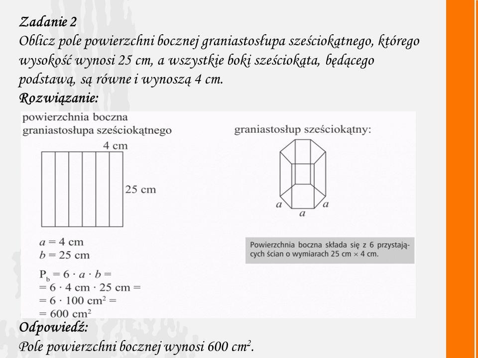 Zadanie 2 Oblicz pole powierzchni bocznej graniastosłupa sześciokątnego, którego wysokość wynosi 25 cm, a wszystkie boki sześciokąta, będącego podstawą, są równe i wynoszą 4 cm.