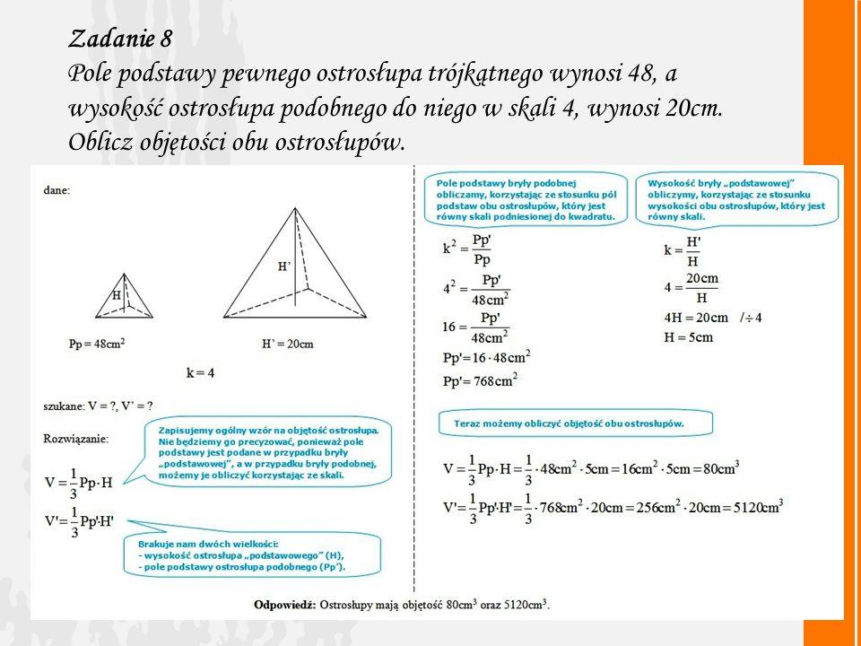 Zadanie 8 Pole podstawy pewnego ostrosłupa trójkątnego wynosi 48, a wysokość ostrosłupa podobnego do niego w skali 4, wynosi 20cm.