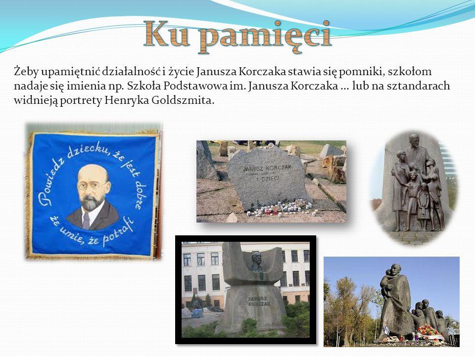 Żeby upamiętnić działalność i życie Janusza Korczaka stawia się pomniki, szkołom nadaje się imienia np. Szkoła Podstawowa im. Janusza Korczaka... lub