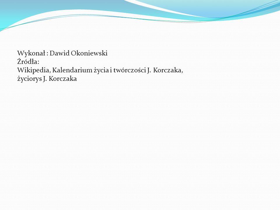 Wykonał : Dawid Okoniewski Źródła: Wikipedia, Kalendarium życia i twórczości J. Korczaka, życiorys J. Korczaka