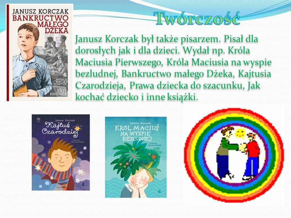 Janusz Korczak był także pisarzem. Pisał dla dorosłych jak i dla dzieci. Wydał np. Króla Maciusia Pierwszego, Króla Maciusia na wyspie bezludnej, Bank