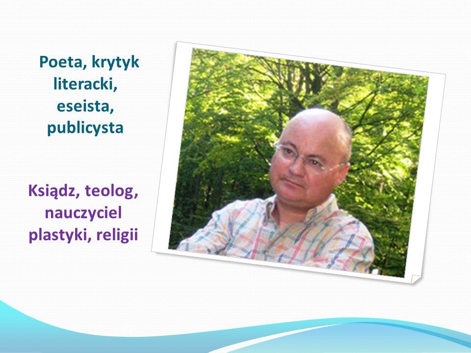 Poeta, krytyk literacki, eseista, publicysta Ksiądz, teolog, nauczyciel plastyki, religii