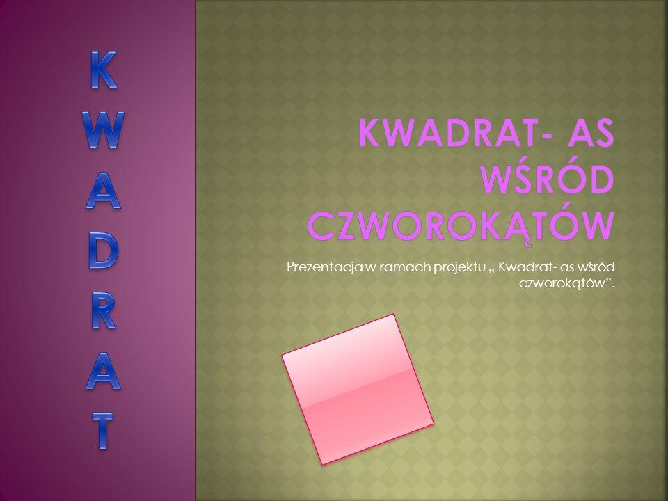 Prezentacja w ramach projektu Kwadrat- as wśród czworokątów.