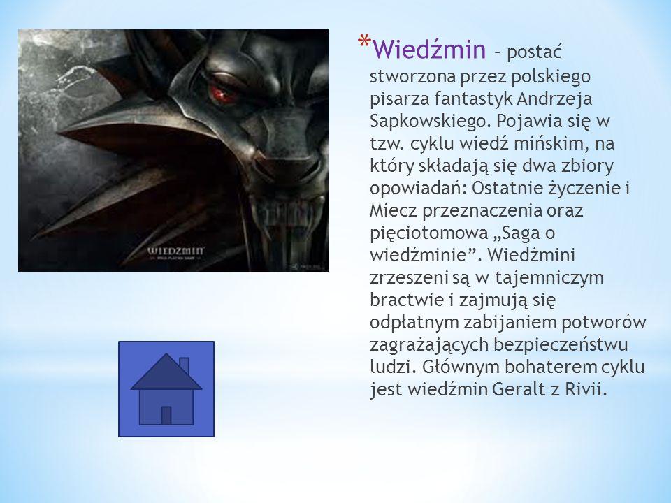 * Wiedźmin – postać stworzona przez polskiego pisarza fantastyk Andrzeja Sapkowskiego. Pojawia się w tzw. cyklu wiedź mińskim, na który składają się d