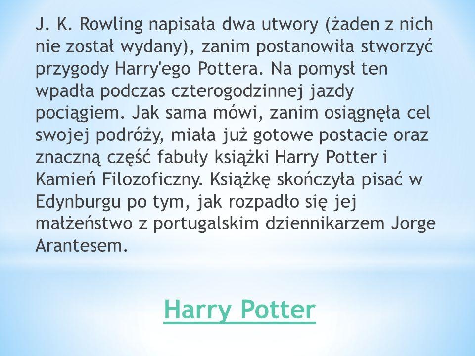 J. K. Rowling napisała dwa utwory (żaden z nich nie został wydany), zanim postanowiła stworzyć przygody Harry'ego Pottera. Na pomysł ten wpadła podcza