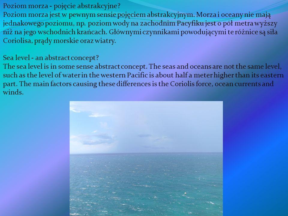 Poziom morza - pojęcie abstrakcyjne? Poziom morza jest w pewnym sensie pojęciem abstrakcyjnym. Morza i oceany nie mają jednakowego poziomu, np. poziom