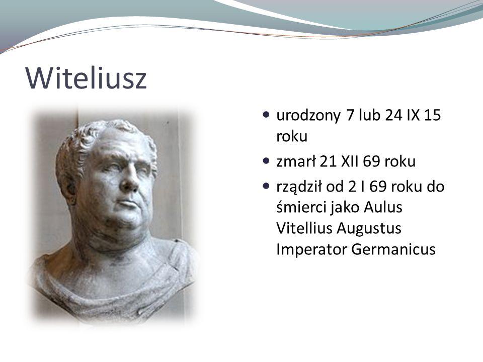 Witeliusz urodzony 7 lub 24 IX 15 roku zmarł 21 XII 69 roku rządził od 2 I 69 roku do śmierci jako Aulus Vitellius Augustus Imperator Germanicus