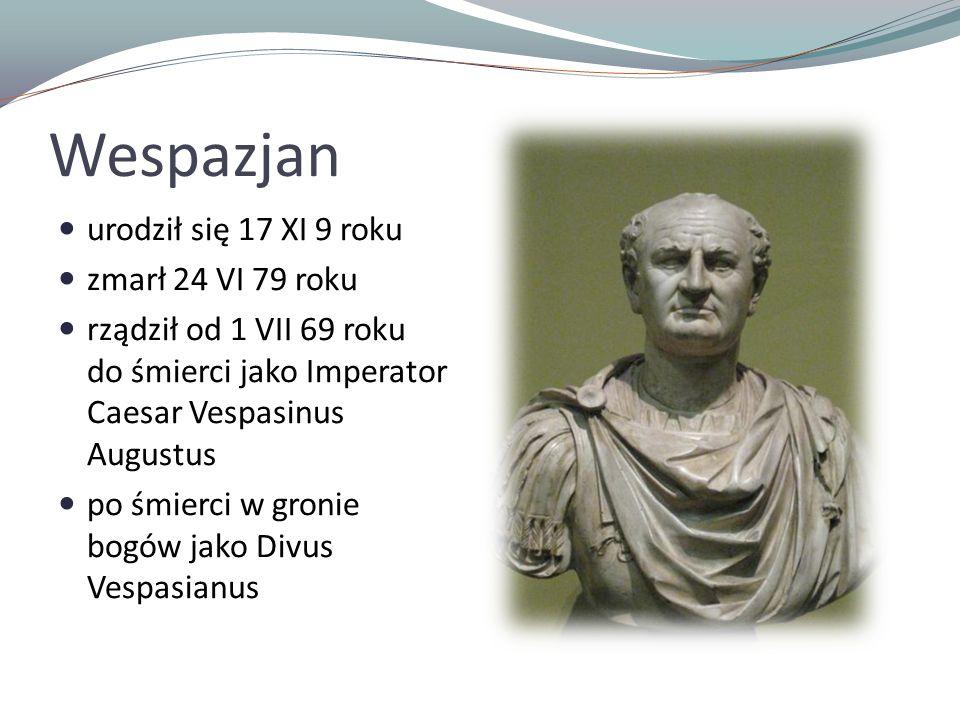 Wespazjan urodził się 17 XI 9 roku zmarł 24 VI 79 roku rządził od 1 VII 69 roku do śmierci jako Imperator Caesar Vespasinus Augustus po śmierci w gronie bogów jako Divus Vespasianus