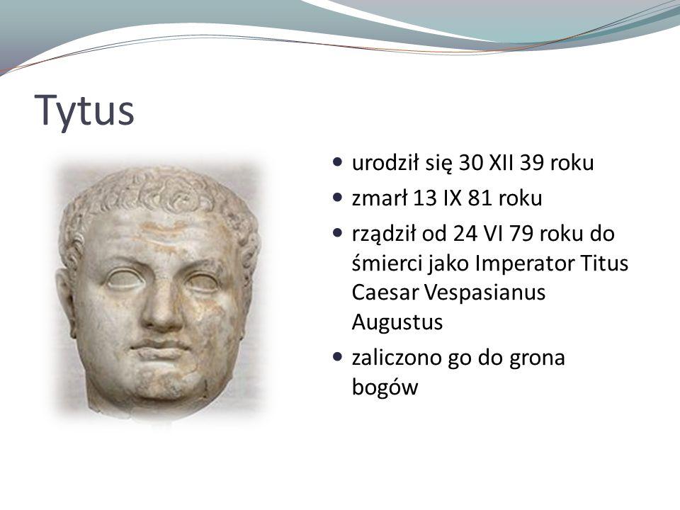 Tytus urodził się 30 XII 39 roku zmarł 13 IX 81 roku rządził od 24 VI 79 roku do śmierci jako Imperator Titus Caesar Vespasianus Augustus zaliczono go do grona bogów