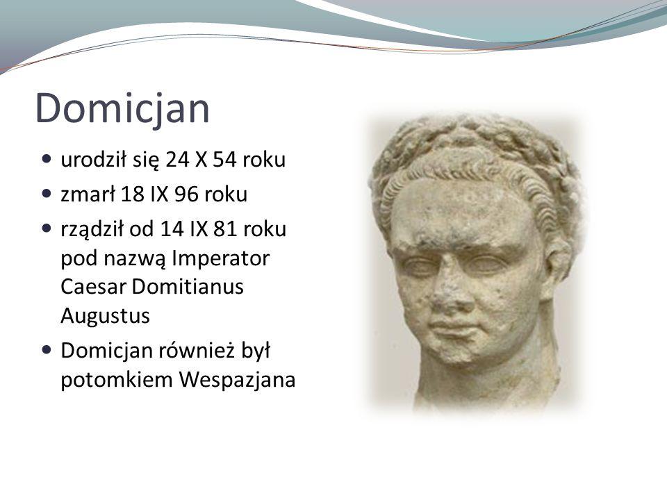 Domicjan urodził się 24 X 54 roku zmarł 18 IX 96 roku rządził od 14 IX 81 roku pod nazwą Imperator Caesar Domitianus Augustus Domicjan również był potomkiem Wespazjana