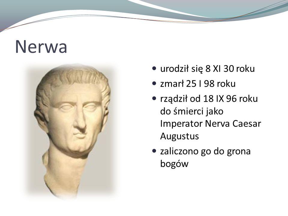 Nerwa urodził się 8 XI 30 roku zmarł 25 I 98 roku rządził od 18 IX 96 roku do śmierci jako Imperator Nerva Caesar Augustus zaliczono go do grona bogów