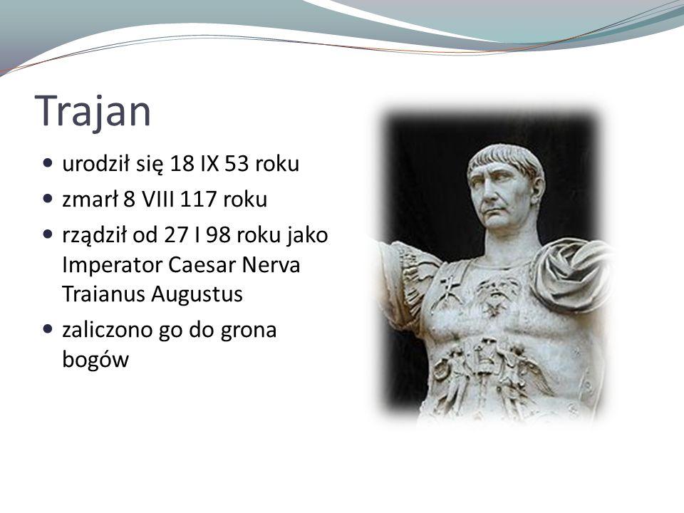 Trajan urodził się 18 IX 53 roku zmarł 8 VIII 117 roku rządził od 27 I 98 roku jako Imperator Caesar Nerva Traianus Augustus zaliczono go do grona bog