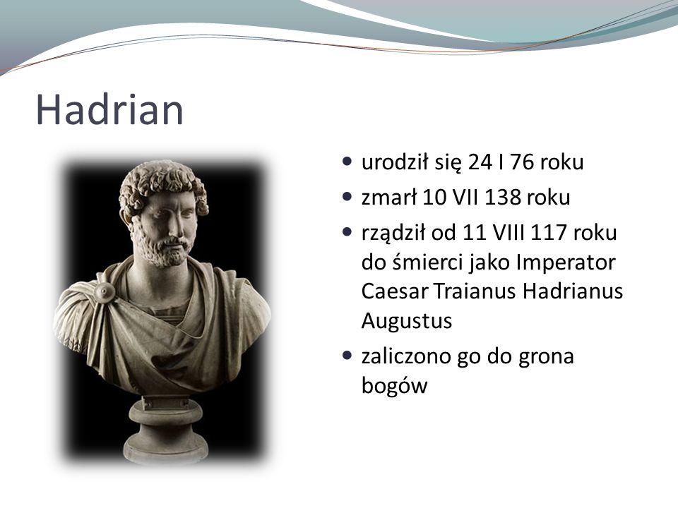 Hadrian urodził się 24 I 76 roku zmarł 10 VII 138 roku rządził od 11 VIII 117 roku do śmierci jako Imperator Caesar Traianus Hadrianus Augustus zalicz