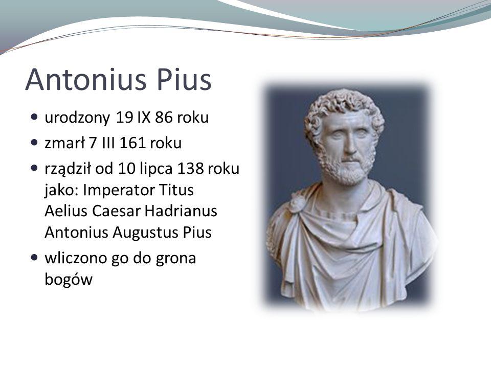 Antonius Pius urodzony 19 IX 86 roku zmarł 7 III 161 roku rządził od 10 lipca 138 roku jako: Imperator Titus Aelius Caesar Hadrianus Antonius Augustus Pius wliczono go do grona bogów