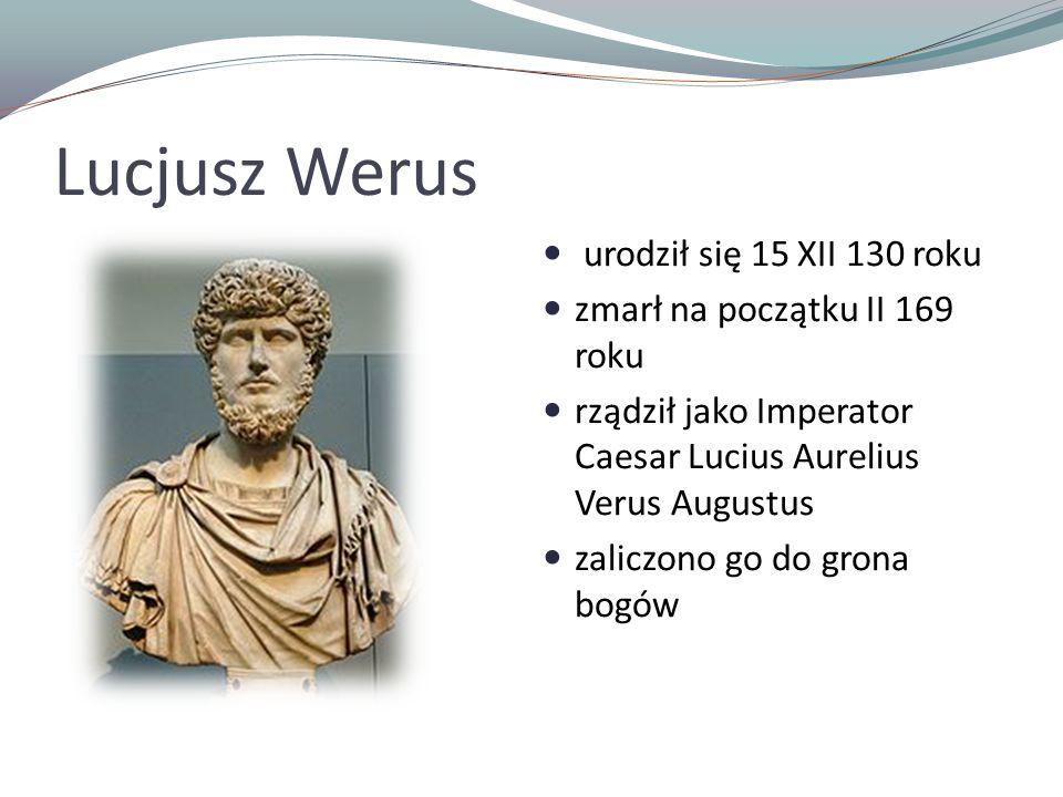 Lucjusz Werus urodził się 15 XII 130 roku zmarł na początku II 169 roku rządził jako Imperator Caesar Lucius Aurelius Verus Augustus zaliczono go do grona bogów