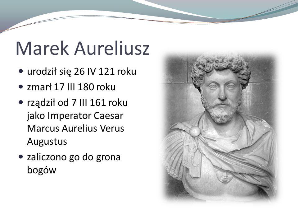 Marek Aureliusz urodził się 26 IV 121 roku zmarł 17 III 180 roku rządził od 7 III 161 roku jako Imperator Caesar Marcus Aurelius Verus Augustus zaliczono go do grona bogów