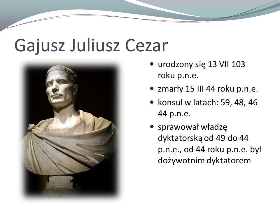 Gajusz Juliusz Cezar urodzony się 13 VII 103 roku p.n.e. zmarły 15 III 44 roku p.n.e. konsul w latach: 59, 48, 46- 44 p.n.e. sprawował władzę dyktator