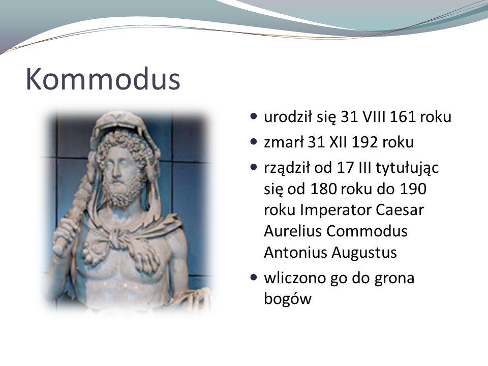 Kommodus urodził się 31 VIII 161 roku zmarł 31 XII 192 roku rządził od 17 III tytułując się od 180 roku do 190 roku Imperator Caesar Aurelius Commodus Antonius Augustus wliczono go do grona bogów
