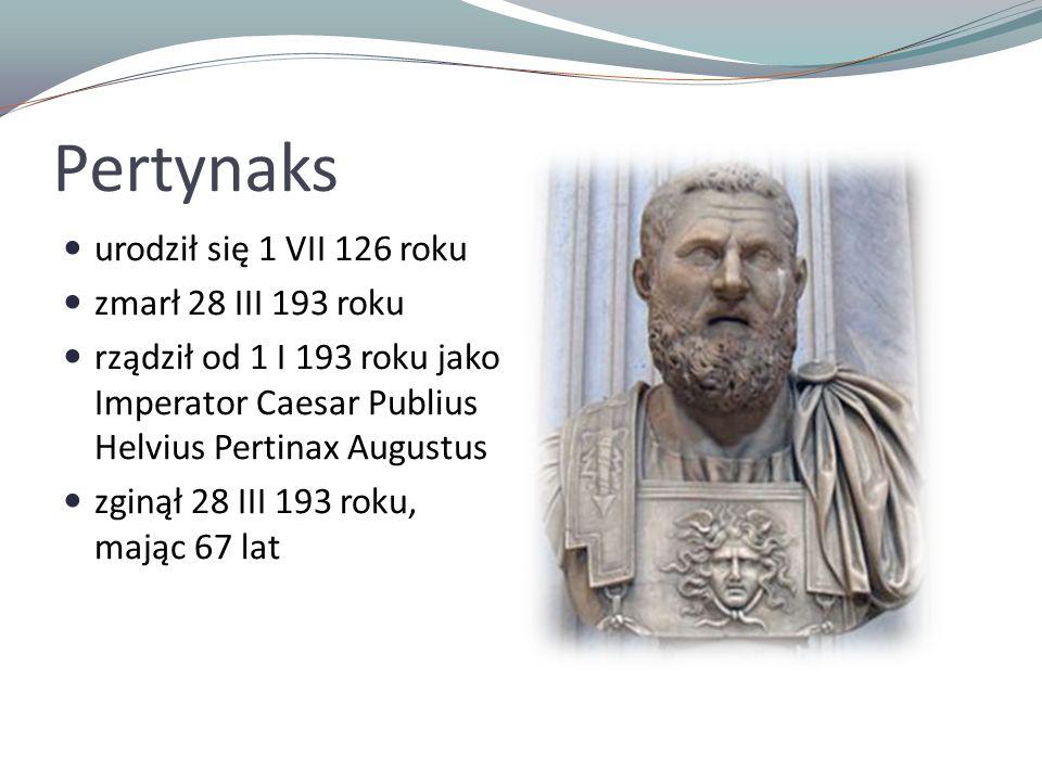 Pertynaks urodził się 1 VII 126 roku zmarł 28 III 193 roku rządził od 1 I 193 roku jako Imperator Caesar Publius Helvius Pertinax Augustus zginął 28 III 193 roku, mając 67 lat