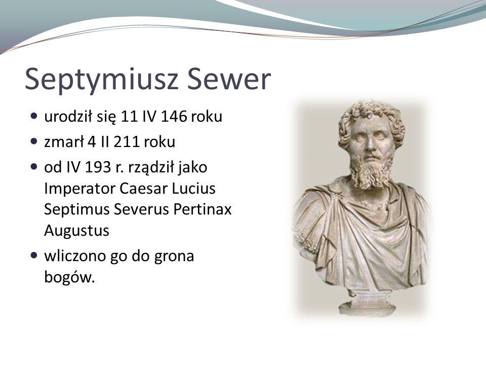 Septymiusz Sewer urodził się 11 IV 146 roku zmarł 4 II 211 roku od IV 193 r. rządził jako Imperator Caesar Lucius Septimus Severus Pertinax Augustus w