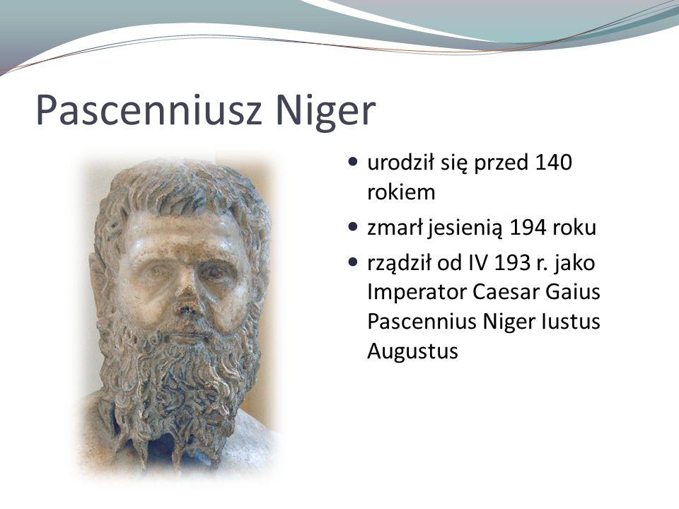 Pascenniusz Niger urodził się przed 140 rokiem zmarł jesienią 194 roku rządził od IV 193 r. jako Imperator Caesar Gaius Pascennius Niger Iustus August