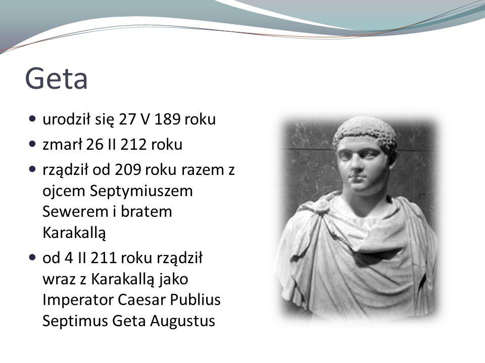Geta urodził się 27 V 189 roku zmarł 26 II 212 roku rządził od 209 roku razem z ojcem Septymiuszem Sewerem i bratem Karakallą od 4 II 211 roku rządził wraz z Karakallą jako Imperator Caesar Publius Septimus Geta Augustus